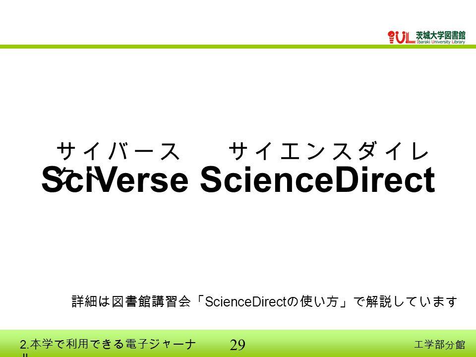 29 工学部分館 SciVerse ScienceDirect 詳細は図書館講習会「 ScienceDirect の使い方」で解説しています サ イ バ ー ス サ イ エ ン ス ダ イ レ ク ト 2.