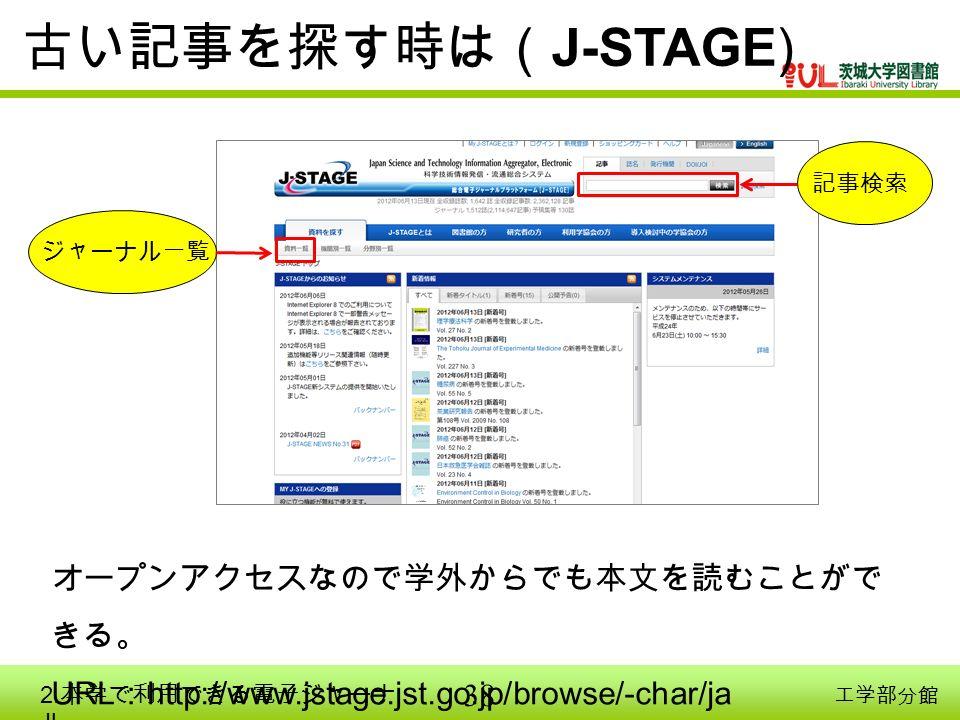 38 工学部分館 記事検索 ジャーナル一覧 古い記事を探す時は( J-STAGE) オープンアクセスなので学外からでも本文を読むことがで きる。 URL : http://www.jstage.jst.go.jp/browse/-char/ja 2.