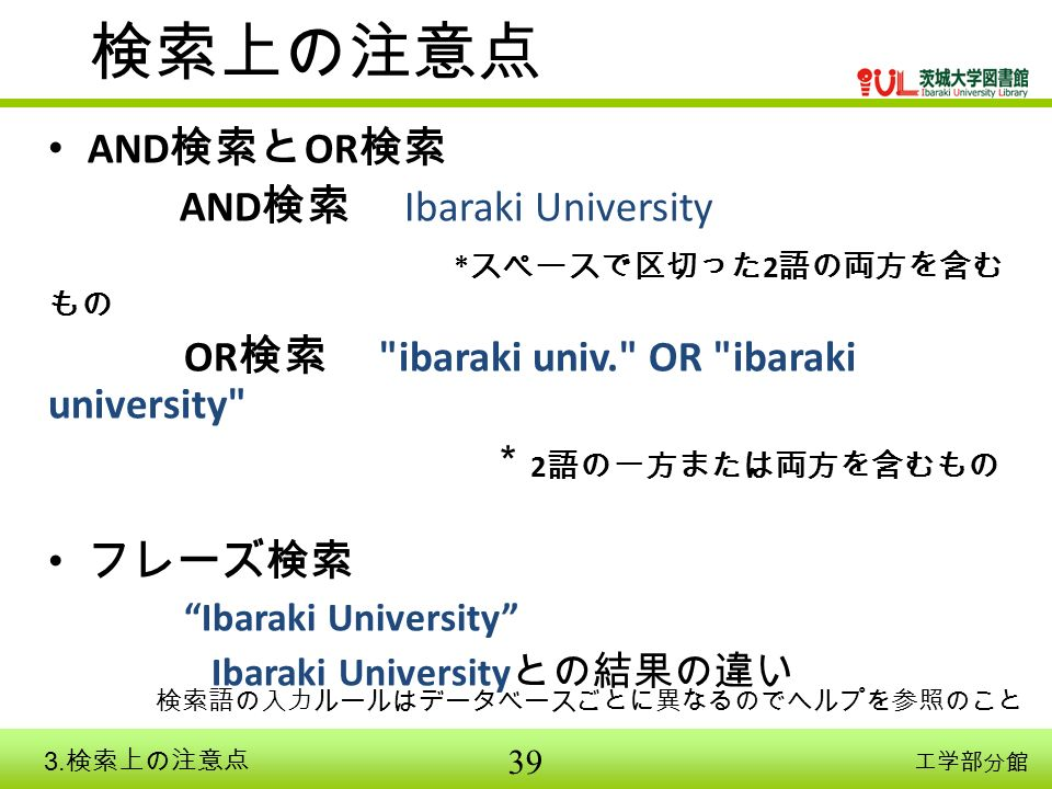 39 工学部分館 検索上の注意点 AND 検索と OR 検索 AND 検索 Ibaraki University * スペースで区切った 2 語の両方を含む もの OR 検索 ibaraki univ. OR ibaraki university * 2 語の一方または両方を含むもの フレーズ検索 Ibaraki University Ibaraki University との結果の違い 検索語の入力ルールはデータベースごとに異なるのでヘルプを参照のこと 3.