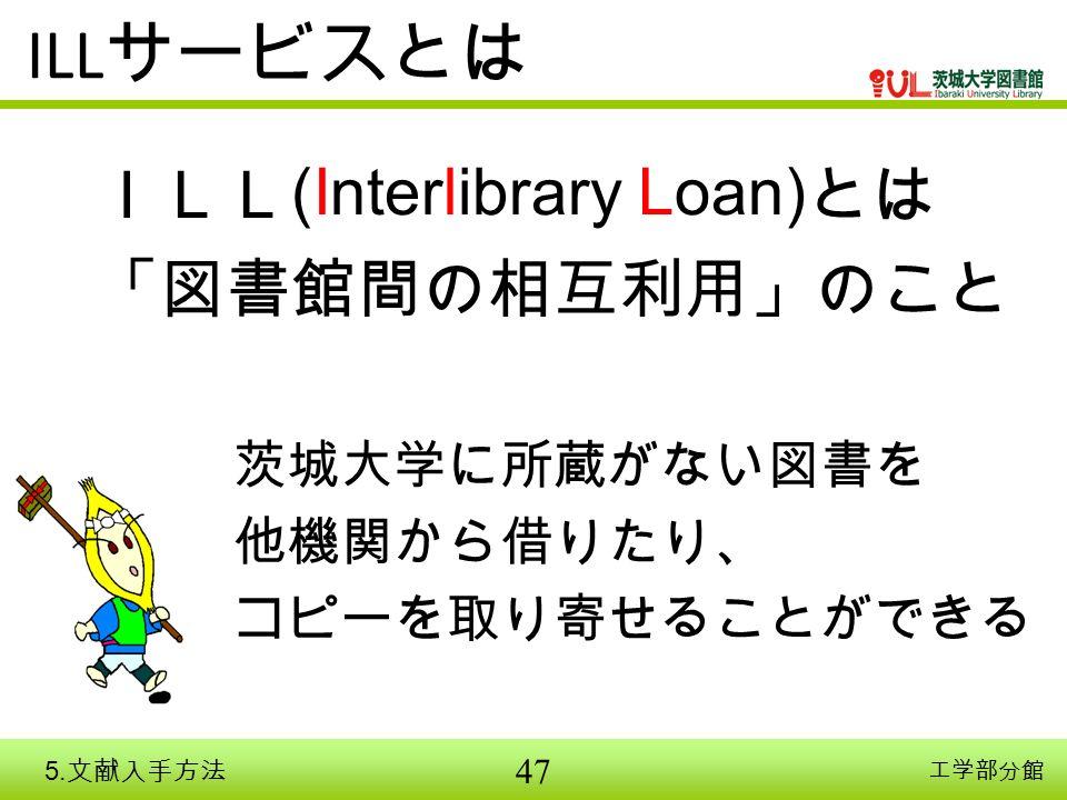 47 ILL サービスとは ILL (Interlibrary Loan) とは 「図書館間の相互利用」のこと 茨城大学に所蔵がない図書を 他機関から借りたり、 コピーを取り寄せることができる 工学部分館 5.