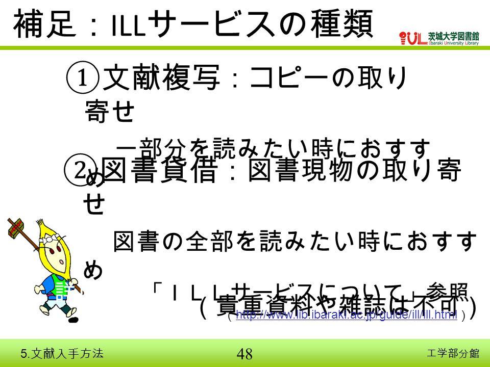 48 補足: ILL サービスの種類 ①文献複写 :コピーの取り 寄せ 一部分を読みたい時におすす め ②図書貸借 :図書現物の取り寄 せ 図書の全部を読みたい時におすす め (貴重資料や雑誌は不可) 詳しくは「ILLサービスについて」参照 ( http://www.lib.ibaraki.ac.jp/guide/ill/ill.html ) http://www.lib.ibaraki.ac.jp/guide/ill/ill.html 工学部分館 5.