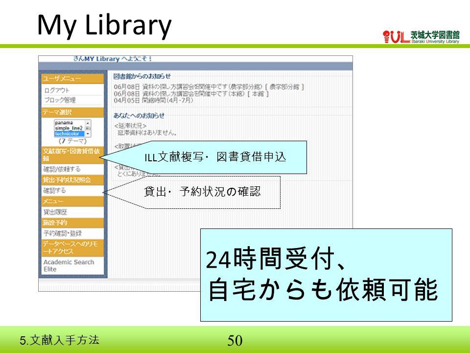 50 24 時間受付、 自宅からも依頼可能 My Library ILL 文献複写・図書貸借申込 貸出・予約状況の確認 5. 文献入手方法