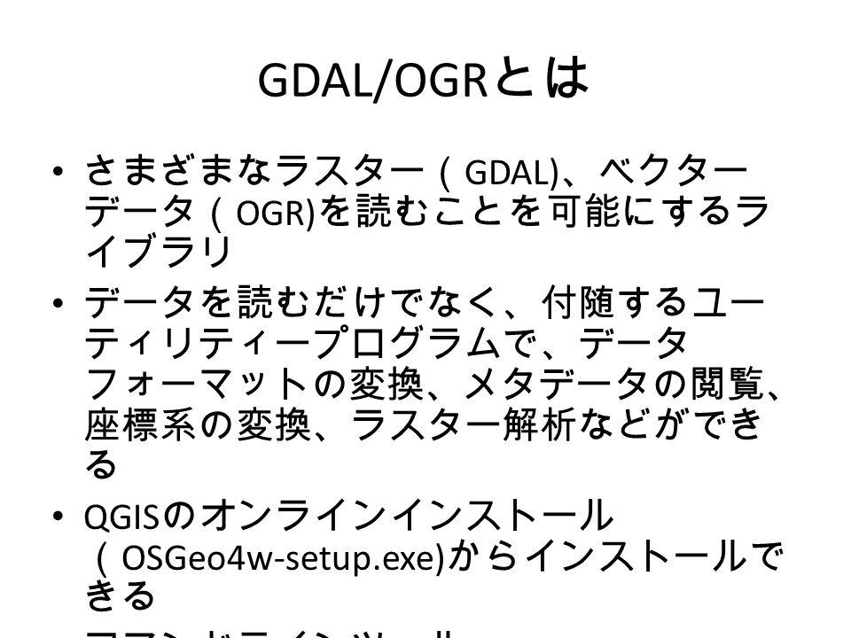 GDAL/OGR とは さまざまなラスター( GDAL) 、ベクター データ( OGR) を読むことを可能にするラ イブラリ データを読むだけでなく、付随するユー ティリティープログラムで、データ フォーマットの変換、メタデータの閲覧、 座標系の変換、ラスター解析などができ る QGIS のオンラインインストール ( OSGeo4w-setup.exe) からインストールで きる コマンドラインツール