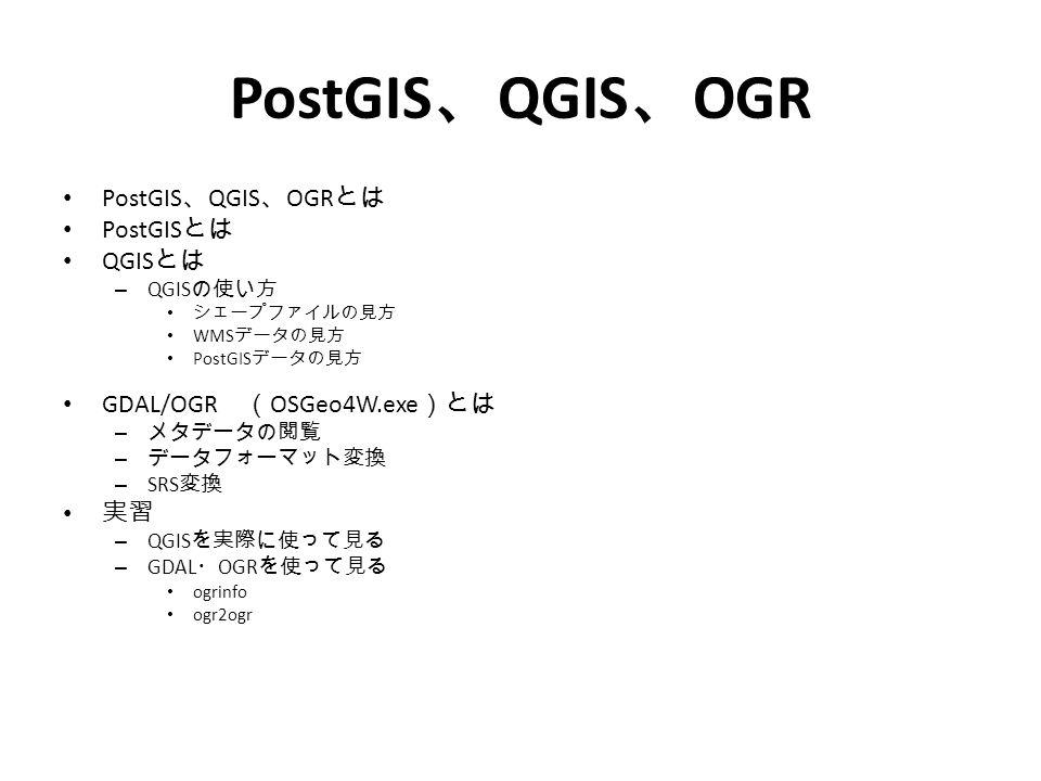 PostGIS 、 QGIS 、 OGR とは PostGIS とは QGIS とは – QGIS の使い方 シェープファイルの見方 WMS データの見方 PostGIS データの見方 GDAL/OGR ( OSGeo4W.exe )とは – メタデータの閲覧 – データフォーマット変換 – SRS 変換 実習 – QGIS を実際に使って見る – GDAL ・ OGR を使って見る ogrinfo ogr2ogr