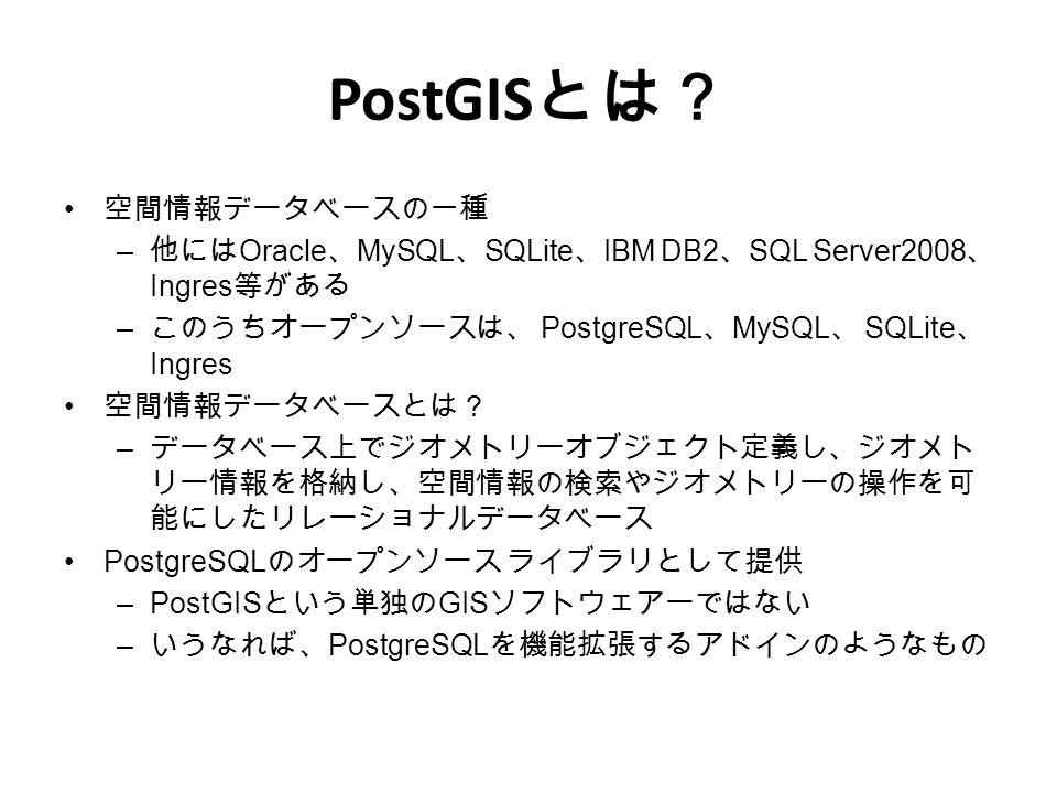 PostGIS とは? 空間情報データベースの一種 – 他には Oracle 、 MySQL 、 SQLite 、 IBM DB2 、 SQL Server2008 、 Ingres 等がある – このうちオープンソースは、 PostgreSQL 、 MySQL 、 SQLite 、 Ingres 空間情報データベースとは? – データベース上でジオメトリーオブジェクト定義し、ジオメト リー情報を格納し、空間情報の検索やジオメトリーの操作を可 能にしたリレーショナルデータベース PostgreSQL のオープンソース ライブラリとして提供 –PostGIS という単独の GIS ソフトウェアーではない – いうなれば、 PostgreSQL を機能拡張するアドインのようなもの