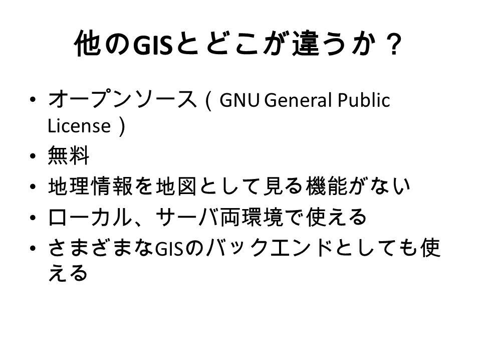 他の GIS とどこが違うか? オープンソース( GNU General Public License ) 無料 地理情報を地図として見る機能がない ローカル、サーバ両環境で使える さまざまな GIS のバックエンドとしても使 える