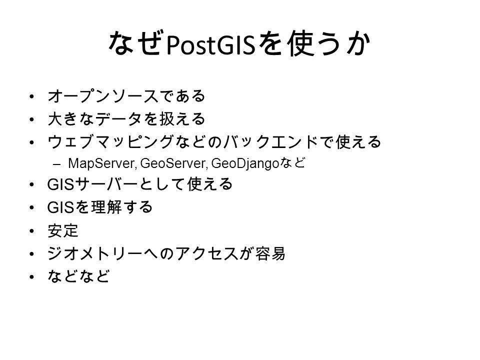 なぜ PostGIS を使うか オープンソースである 大きなデータを扱える ウェブマッピングなどのバックエンドで使える –MapServer, GeoServer, GeoDjango など GIS サーバーとして使える GIS を理解する 安定 ジオメトリーへのアクセスが容易 などなど