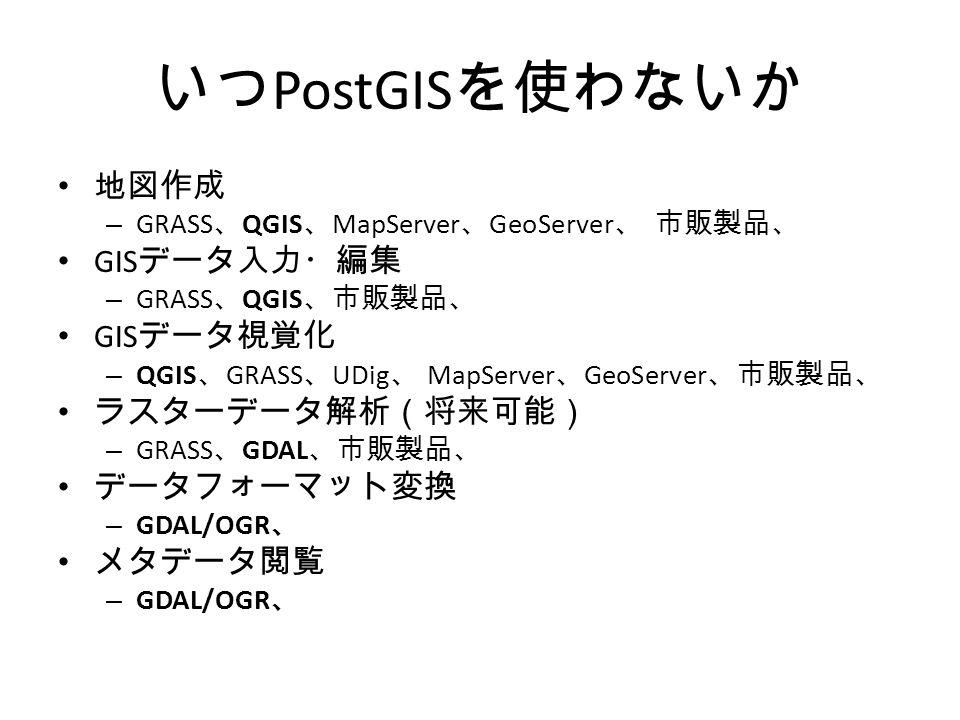 いつ PostGIS を使わないか 地図作成 – GRASS 、 QGIS 、 MapServer 、 GeoServer 、 市販製品、 GIS データ入力・編集 – GRASS 、 QGIS 、市販製品、 GIS データ視覚化 – QGIS 、 GRASS 、 UDig 、 MapServer 、 GeoServer 、市販製品、 ラスターデータ解析(将来可能) – GRASS 、 GDAL 、市販製品、 データフォーマット変換 – GDAL/OGR 、 メタデータ閲覧 – GDAL/OGR 、