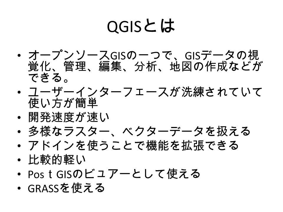 QGIS とは オープンソース GIS の一つで、 GIS データの視 覚化、管理、編集、分析、地図の作成などが できる。 ユーザーインターフェースが洗練されていて 使い方が簡単 開発速度が速い 多様なラスター、ベクターデータを扱える アドインを使うことで機能を拡張できる 比較的軽い Pos t GIS のビュアーとして使える GRASS を使える