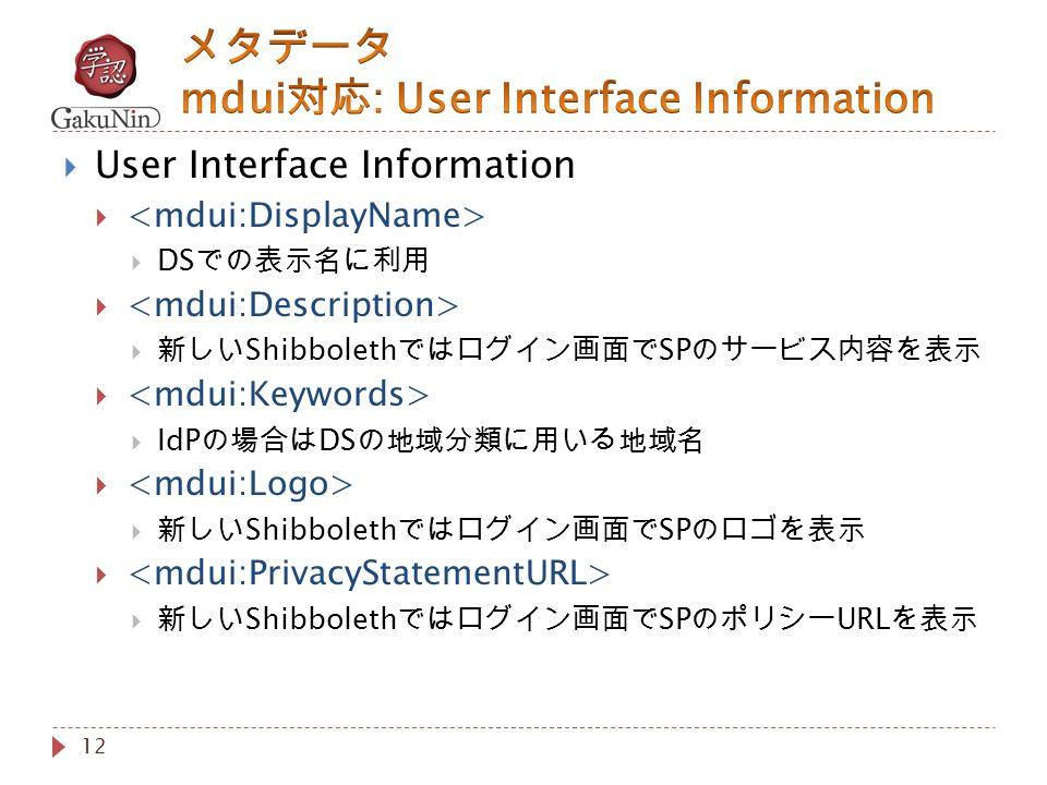 12  User Interface Information   DS での表示名に利用   新しい Shibboleth ではログイン画面で SP のサービス内容を表示   IdP の場合は DS の地域分類に用いる地域名   新しい Shibboleth ではログイン画面で SP のロゴを表示   新しい Shibboleth ではログイン画面で SP のポリシー URL を表示
