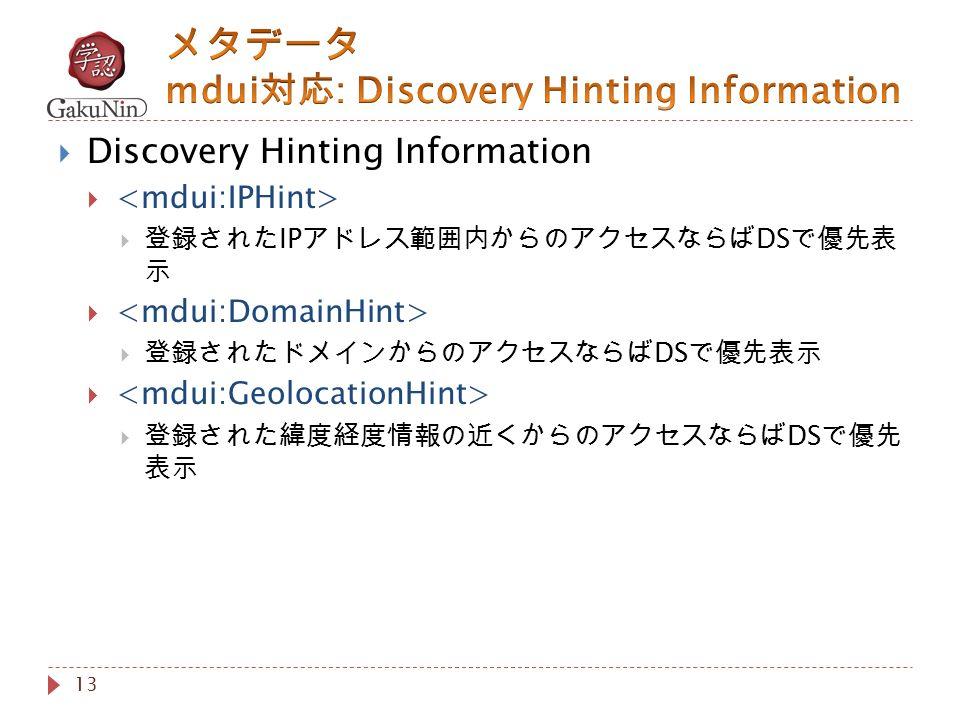 13  Discovery Hinting Information   登録された IP アドレス範囲内からのアクセスならば DS で優先表 示   登録されたドメインからのアクセスならば DS で優先表示   登録された緯度経度情報の近くからのアクセスならば DS で優先 表示