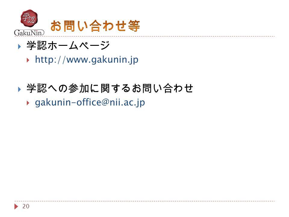 20  学認ホームページ  http://www.gakunin.jp  学認への参加に関するお問い合わせ  gakunin-office@nii.ac.jp