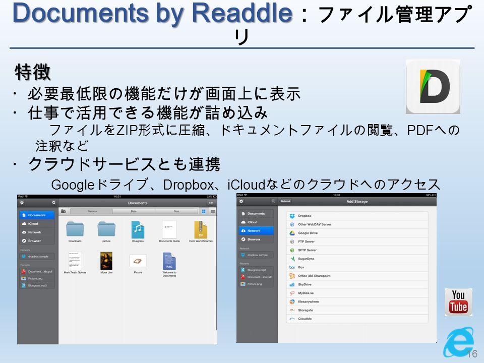 Documents by Readdle Documents by Readdle : ファイル管理 アプリ 特徴 ・必要最低限の機能だけが画面上に表示 ・仕事で活用できる機能が詰め込み ファイルを ZIP 形式に圧縮、ドキュメントファイルの閲覧、 PDF への 注釈など ・クラウドサービスとも連携 Google ドライブ、 Dropbox 、 iCloud などのクラウドへのアクセス 16
