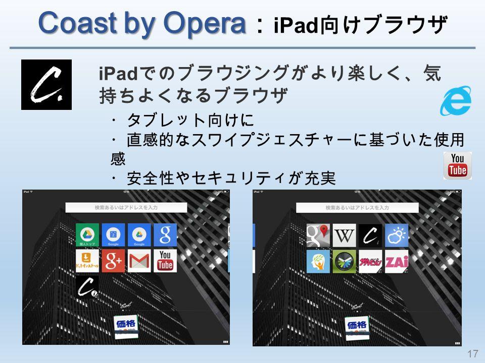 Coast by Opera Coast by Opera : iPad 向けブラウザ iPad でのブラウジングがより楽しく、気 持ちよくなるブラウザ ・タブレット向けに ・直感的なスワイプジェスチャーに基づいた使用 感 ・安全性やセキュリティが充実 17