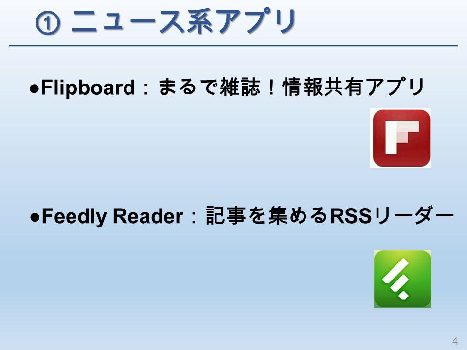 ① ニュース系アプリ ① ニュース系アプリ ●Flipboard :まるで雑誌!情報共有アプリ ●Feedly Reader :記事を集める RSS リーダー 4
