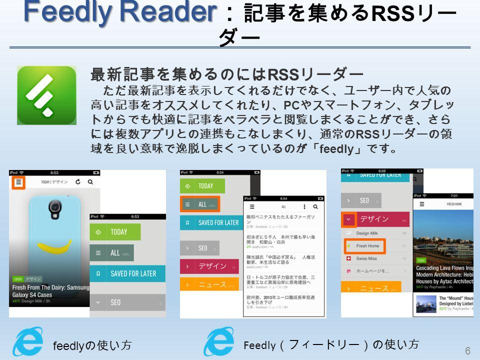 Feedly Reader Feedly Reader : 記事を集める RSS リー ダー 最新記事を集めるのには RSS リーダー ただ最新記事を表示してくれるだけでなく、ユーザー内で人気の 高い記事をオススメしてくれたり、 PC やスマートフォン、タブレッ トからでも快適に記事をペラペラと閲覧しまくることができ、さら には複数アプリとの連携もこなしまくり、通常の RSS リーダーの領 域を良い意味で逸脱しまくっているのが「 feedly 」です。 feedly の使い方 Feedly (フィードリー)の使い方 6