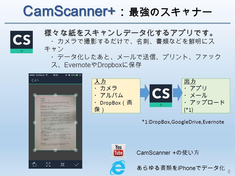 CamScanner+ CamScanner+ : 最強のスキャナー 様々な紙をスキャンしデータ化するアプリです。 ・カメラで撮影するだけで、名刺、書類などを鮮明にス キャン ・データ化したあと、メールで送信、プリント、ファック ス、 Evernote や Dropbox に保存 あらゆる書類を iPhone でデータ化 CamScanner + の使い方 入力 ・カメラ ・アルバム ・ DropBox (画 像) 出力 ・アプリ ・メール ・アップロード (*1) *1:DropBox,GoogleDrive,Evernote 8