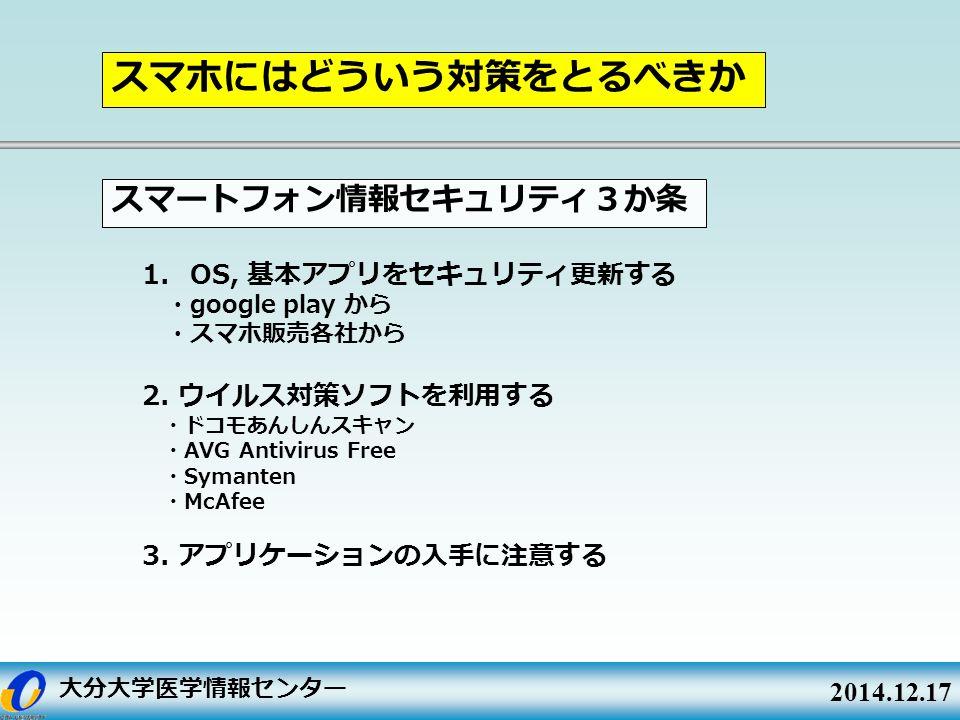 大分大学医学情報センター 2014.12.17 1. OS, 基本アプリをセキュリティ更新する ・ google play から ・スマホ販売各社から 2.