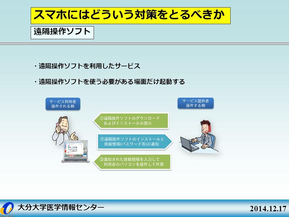 大分大学医学情報センター 2014.12.17 ・遠隔操作ソフトを利用したサービス ・遠隔操作ソフトを使う必要がある場面だけ起動する スマホにはどういう対策をとるべきか 遠隔操作ソフト