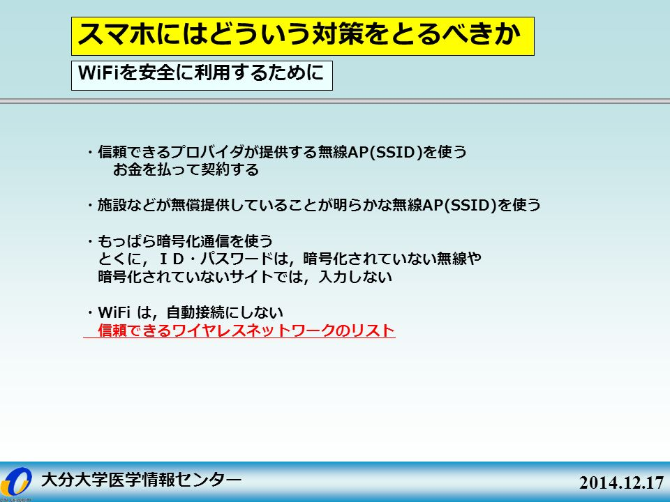 大分大学医学情報センター 2014.12.17 ・信頼できるプロバイダが提供する無線 AP(SSID) を使う お金を払って契約する ・施設などが無償提供していることが明らかな無線 AP(SSID) を使う ・もっぱら暗号化通信を使う とくに,ID・パスワードは,暗号化されていない無線や 暗号化されていないサイトでは,入力しない ・ WiFi は,自動接続にしない 信頼できるワイヤレスネットワークのリスト スマホにはどういう対策をとるべきか WiFi を安全に利用するために