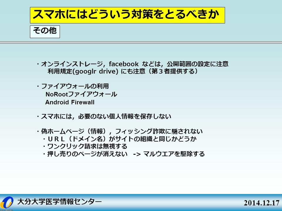大分大学医学情報センター 2014.12.17 ・オンラインストレージ, facebook などは,公開範囲の設定に注意 利用規定 (googlr drive) にも注意(第3者提供する) ・ファイアウォールの利用 NoRoot ファイアウォール Android Firewall ・スマホには,必要のない個人情報を保存しない ・偽ホームページ(情報),フィッシング詐欺に騙されない ・URL(ドメイン名)がサイトの組織と同じかどうか ・ワンクリック請求は無視する ・押し売りのページが消えない -> マルウエアを駆除する スマホにはどういう対策をとるべきか その他