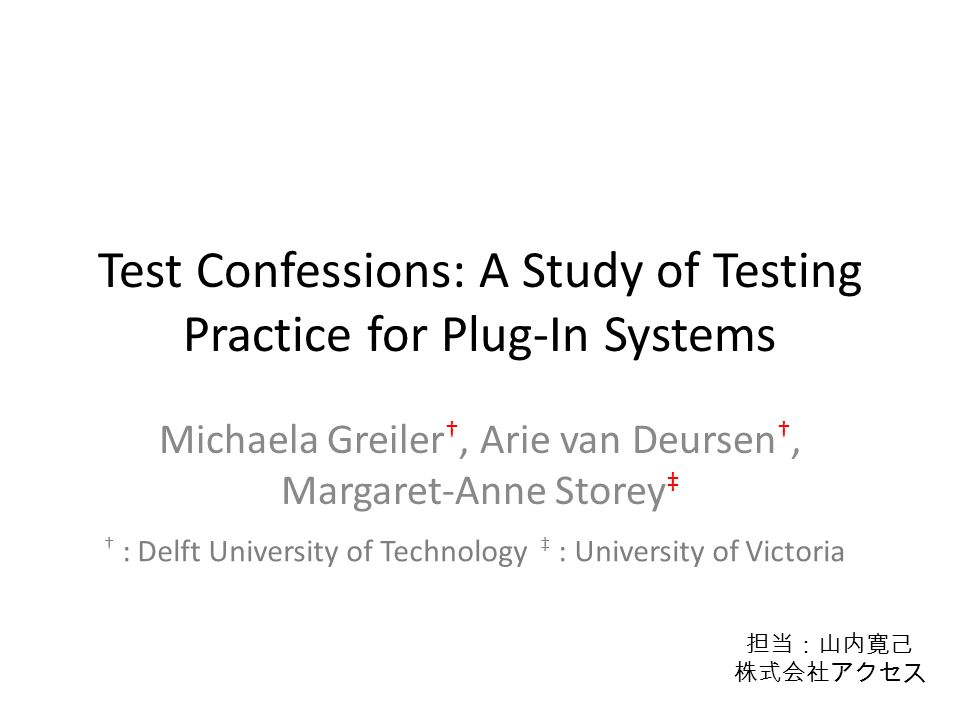 Test Confessions: A Study of Testing Practice for Plug-In Systems Michaela Greiler †, Arie van Deursen †, Margaret-Anne Storey ‡ † : Delft University of Technology ‡ : University of Victoria 担当:山内寛己 株式会社アクセス