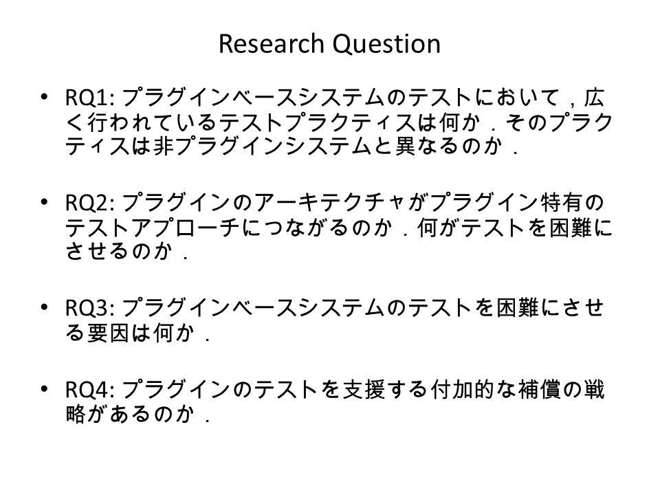 Research Question RQ1: プラグインベースシステムのテストにおいて,広 く行われているテストプラクティスは何か.そのプラク ティスは非プラグインシステムと異なるのか. RQ2: プラグインのアーキテクチャがプラグイン特有の テストアプローチにつながるのか.何がテストを困難に させるのか. RQ3: プラグインベースシステムのテストを困難にさせ る要因は何か. RQ4: プラグインのテストを支援する付加的な補償の戦 略があるのか.