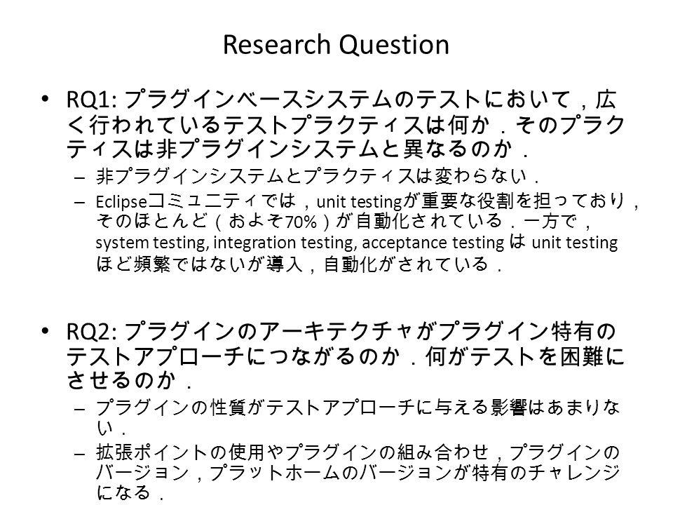 Research Question RQ1: プラグインベースシステムのテストにおいて,広 く行われているテストプラクティスは何か.そのプラク ティスは非プラグインシステムと異なるのか. – 非プラグインシステムとプラクティスは変わらない. – Eclipse コミュニティでは, unit testing が重要な役割を担っており, そのほとんど(およそ 70% )が自動化されている.一方で, system testing, integration testing, acceptance testing は unit testing ほど頻繁ではないが導入,自動化がされている. RQ2: プラグインのアーキテクチャがプラグイン特有の テストアプローチにつながるのか.何がテストを困難に させるのか. – プラグインの性質がテストアプローチに与える影響はあまりな い. – 拡張ポイントの使用やプラグインの組み合わせ,プラグインの バージョン,プラットホームのバージョンが特有のチャレンジ になる.