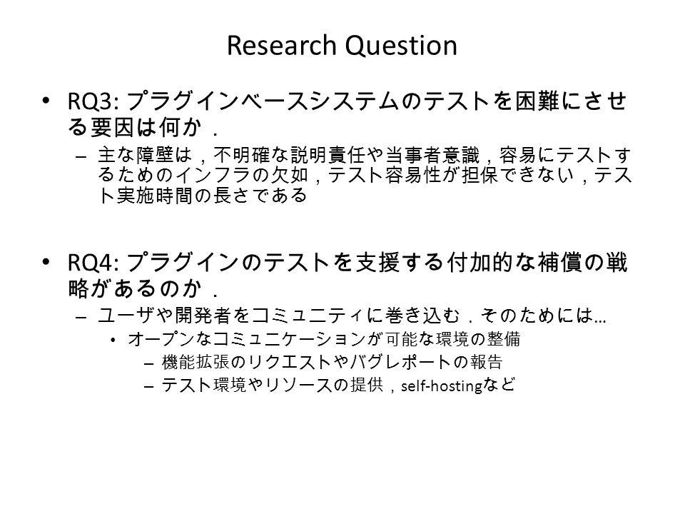 Research Question RQ3: プラグインベースシステムのテストを困難にさせ る要因は何か. – 主な障壁は,不明確な説明責任や当事者意識,容易にテストす るためのインフラの欠如,テスト容易性が担保できない,テス ト実施時間の長さである RQ4: プラグインのテストを支援する付加的な補償の戦 略があるのか. – ユーザや開発者をコミュニティに巻き込む.そのためには … オープンなコミュニケーションが可能な環境の整備 – 機能拡張のリクエストやバグレポートの報告 – テスト環境やリソースの提供, self-hosting など