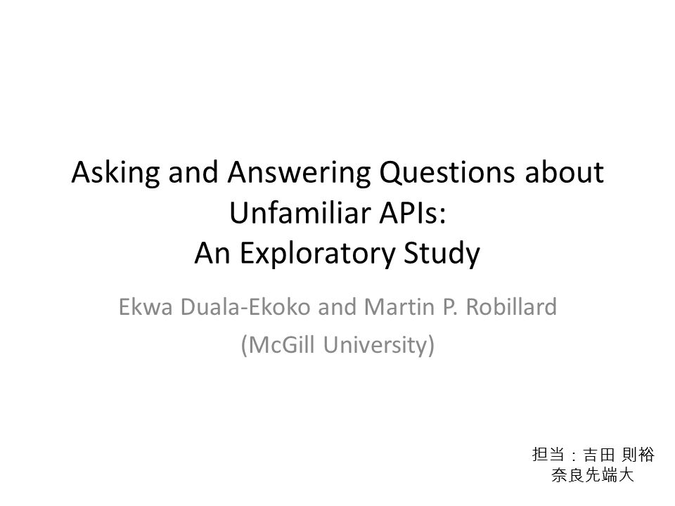Asking and Answering Questions about Unfamiliar APIs: An Exploratory Study Ekwa Duala-Ekoko and Martin P.