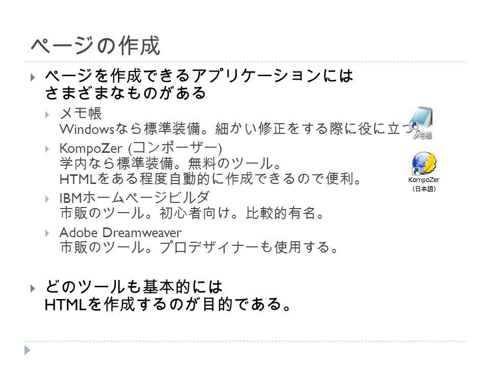 ページの作成  ページを作成できるアプリケーションには さまざまなものがある  メモ帳 Windows なら標準装備。細かい修正をする際に役に立つ。  KompoZer ( コンポーザー ) 学内なら標準装備。無料のツール。 HTML をある程度自動的に作成できるので便利。  IBM ホームページビルダ 市販のツール。初心者向け。比較的有名。  Adobe Dreamweaver 市販のツール。プロデザイナーも使用する。  どのツールも基本的には HTML を作成するのが目的である。