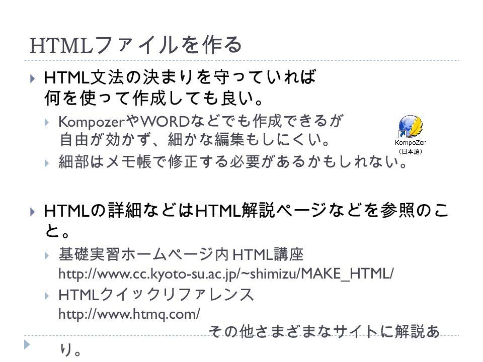HTML ファイルを作る  HTML 文法の決まりを守っていれば 何を使って作成しても良い。  Kompozer や WORD などでも作成できるが 自由が効かず、細かな編集もしにくい。  細部はメモ帳で修正する必要があるかもしれない。  HTML の詳細などは HTML 解説ページなどを参照のこ と。  基礎実習ホームページ内 HTML 講座 http://www.cc.kyoto-su.ac.jp/~shimizu/MAKE_HTML/  HTML クイックリファレンス http://www.htmq.com/ その他さまざまなサイトに解説あ り。