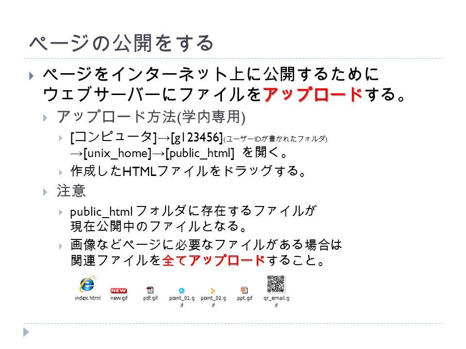 ページの公開をする アップロード  ページをインターネット上に公開するために ウェブサーバーにファイルをアップロードする。  アップロード方法 ( 学内専用 )  [ コンピュータ ] → [g123456] ( ユーザー ID が書かれたフォルダ ) → [unix_home] → [public_html] を開く。  作成した HTML ファイルをドラッグする。  注意  public_html フォルダに存在するファイルが 現在公開中のファイルとなる。 全てアップロード  画像などページに必要なファイルがある場合は 関連ファイルを全てアップロードすること。