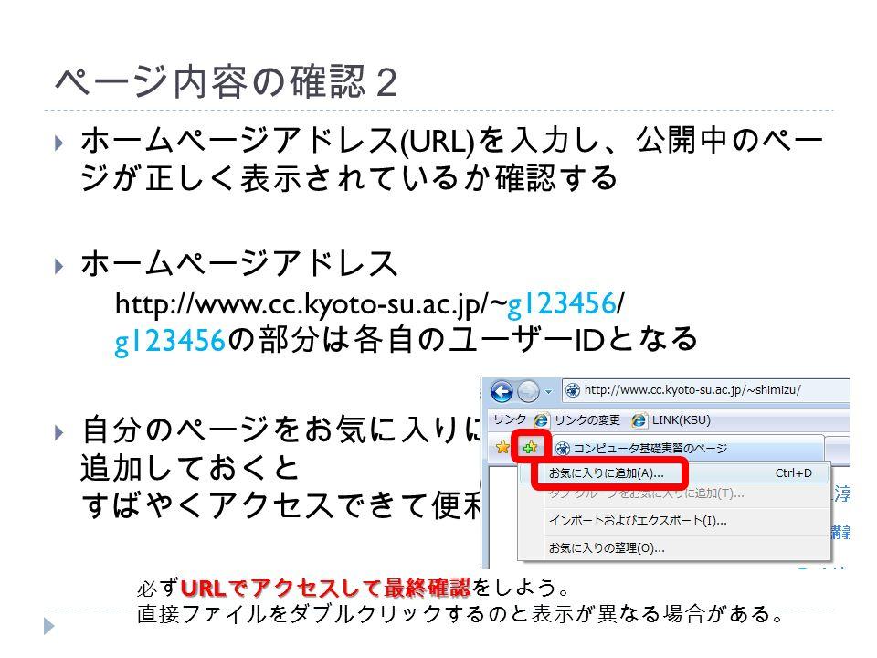 ページ内容の確認2  ホームページアドレス (URL) を入力し、公開中のペー ジが正しく表示されているか確認する  ホームページアドレス http://www.cc.kyoto-su.ac.jp/~g123456/ g123456 の部分は各自のユーザー ID となる  自分のページをお気に入りに 追加しておくと すばやくアクセスできて便利 URL でアクセスして最終確認 必ず URL でアクセスして最終確認をしよう。 直接ファイルをダブルクリックするのと表示が異なる場合がある。