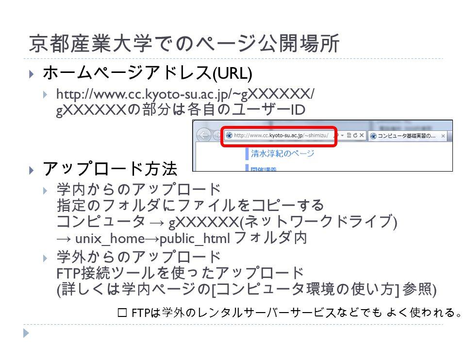 京都産業大学でのページ公開場所  ホームページアドレス (URL)  http://www.cc.kyoto-su.ac.jp/~gXXXXXX/ gXXXXXX の部分は各自のユーザー ID  アップロード方法  学内からのアップロード 指定のフォルダにファイルをコピーする コンピュータ → gXXXXXX( ネットワークドライブ ) → unix_home → public_html フォルダ内  学外からのアップロード FTP 接続ツールを使ったアップロード ( 詳しくは学内ページの [ コンピュータ環境の使い方 ] 参照 ) ※ FTP は学外のレンタルサーバーサービスなどでも よく使われる。