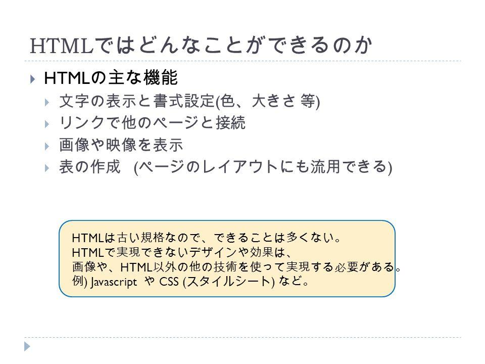 HTML ではどんなことができるのか  HTML の主な機能  文字の表示と書式設定 ( 色、大きさ 等 )  リンクで他のページと接続  画像や映像を表示  表の作成 ( ページのレイアウトにも流用できる ) HTML は古い規格なので、できることは多くない。 HTML で実現できないデザインや効果は、 画像や、 HTML 以外の他の技術を使って実現する必要がある。 例 ) Javascript や CSS ( スタイルシート ) など。