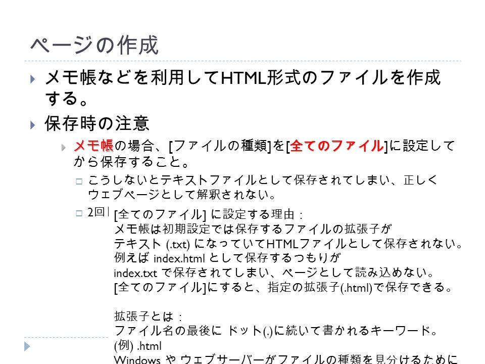 ページの作成  メモ帳などを利用して HTML 形式のファイルを作成 する。  保存時の注意  メモ帳全てのファイル  メモ帳の場合、 [ ファイルの種類 ] を [ 全てのファイル ] に設定して から保存すること。  こうしないとテキストファイルとして保存されてしまい、正しく ウェブページとして解釈されない。  2 回目以降に [ 上書き保存 ] する際は設定不要。 [ 全てのファイル ] に設定する理由: メモ帳は初期設定では保存するファイルの拡張子が テキスト (.txt) になっていて HTML ファイルとして保存されない。 例えば index.html として保存するつもりが index.txt で保存されてしまい、ページとして読み込めない。 [ 全てのファイル ] にすると、指定の拡張子 (.html) で保存できる。 拡張子とは: ファイル名の最後に ドット (.) に続いて書かれるキーワード。 ( 例 ).html Windows や ウェブサーバーがファイルの種類を見分けるために 使う。