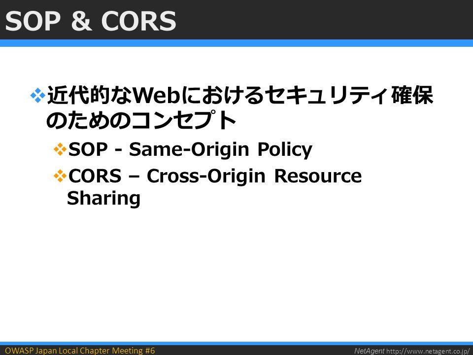 NetAgent http://www.netagent.co.jp/ OWASP Japan Local Chapter Meeting #6 SOP & CORS  近代的なWebにおけるセキュリティ確保 のためのコンセプト  SOP - Same-Origin Policy  CORS – Cross-Origin Resource Sharing