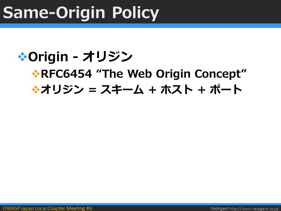 NetAgent http://www.netagent.co.jp/ OWASP Japan Local Chapter Meeting #6 Same-Origin Policy  Origin - オリジン  RFC6454 The Web Origin Concept  オリジン = スキーム + ホスト + ポート