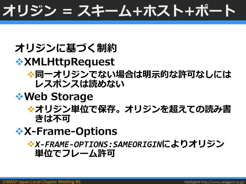 NetAgent http://www.netagent.co.jp/ OWASP Japan Local Chapter Meeting #6 オリジン = スキーム+ホスト+ポート オリジンに基づく制約  XMLHttpRequest  同一オリジンでない場合は明示的な許可なしには レスポンスは読めない  Web Storage  オリジン単位で保存。オリジンを超えての読み書 きは不可  X-Frame-Options  X-FRAME-OPTIONS:SAMEORIGIN によりオリジン 単位でフレーム許可