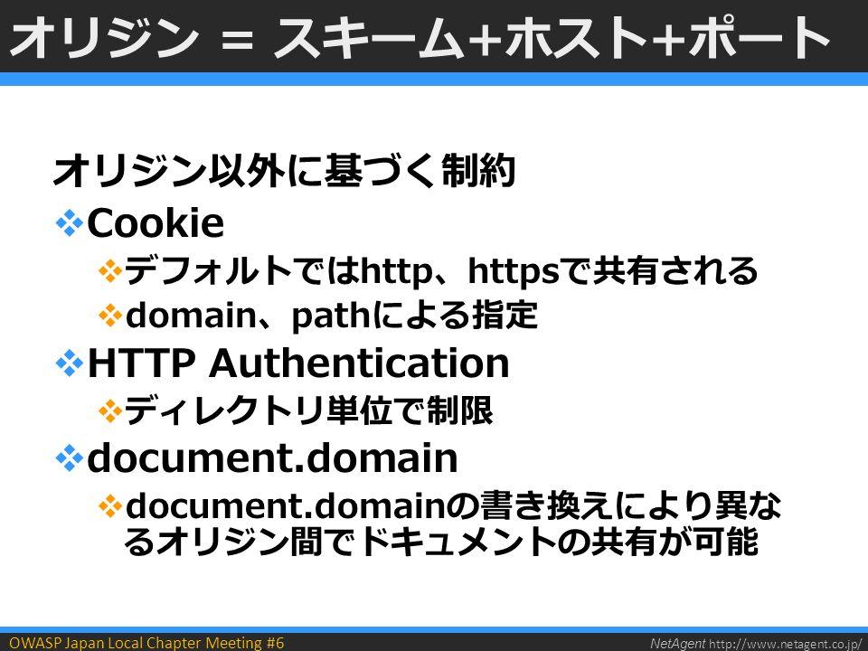 NetAgent http://www.netagent.co.jp/ OWASP Japan Local Chapter Meeting #6 オリジン = スキーム+ホスト+ポート オリジン以外に基づく制約  Cookie  デフォルトではhttp、httpsで共有される  domain、pathによる指定  HTTP Authentication  ディレクトリ単位で制限  document.domain  document.domainの書き換えにより異な るオリジン間でドキュメントの共有が可能