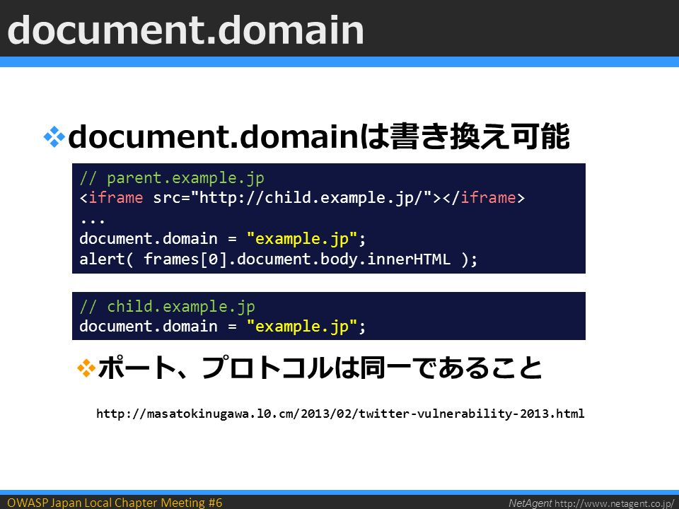 NetAgent   OWASP Japan Local Chapter Meeting #6  document.domainは書き換え可能  ポート、プロトコルは同一であること   document.domain // parent.example.jp...