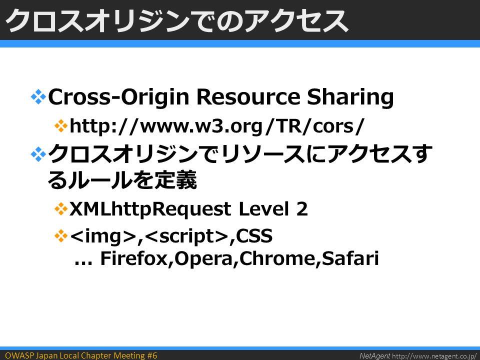 NetAgent http://www.netagent.co.jp/ OWASP Japan Local Chapter Meeting #6 クロスオリジンでのアクセス  Cross-Origin Resource Sharing  http://www.w3.org/TR/cors/  クロスオリジンでリソースにアクセスす るルールを定義  XMLhttpRequest Level 2 ,,CSS...