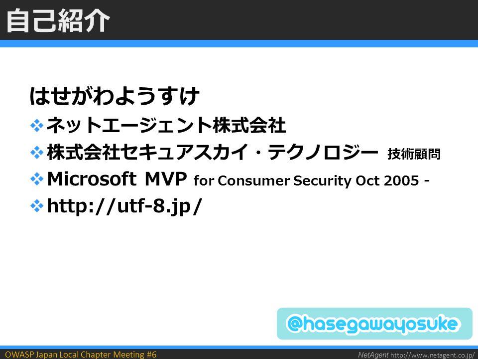 NetAgent http://www.netagent.co.jp/ OWASP Japan Local Chapter Meeting #6 自己紹介 はせがわようすけ  ネットエージェント株式会社  株式会社セキュアスカイ・テクノロジー 技術顧問  Microsoft MVP for Consumer Security Oct 2005 -  http://utf-8.jp/