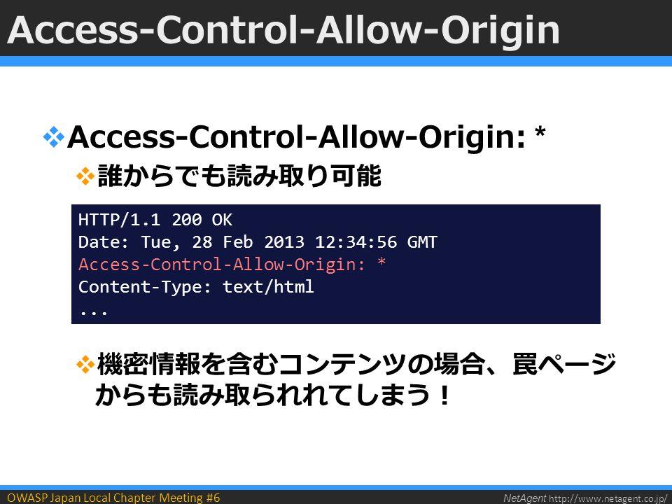 NetAgent http://www.netagent.co.jp/ OWASP Japan Local Chapter Meeting #6 Access-Control-Allow-Origin  Access-Control-Allow-Origin: *  誰からでも読み取り可能  機密情報を含むコンテンツの場合、罠ページ からも読み取られれてしまう! HTTP/1.1 200 OK Date: Tue, 28 Feb 2013 12:34:56 GMT Access-Control-Allow-Origin: * Content-Type: text/html...