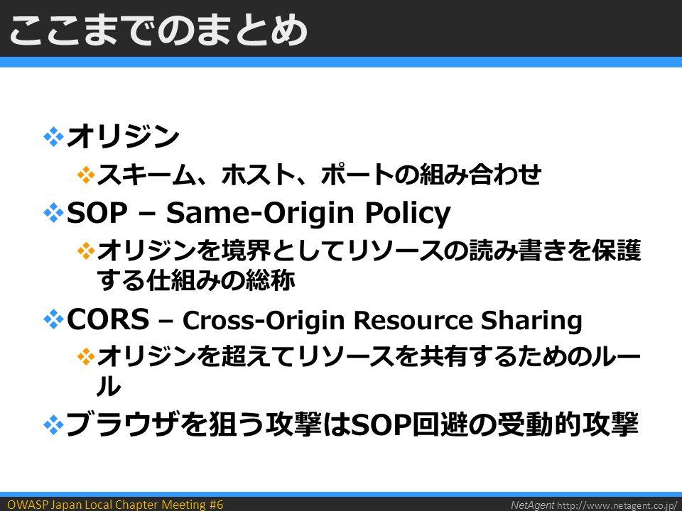 NetAgent http://www.netagent.co.jp/ OWASP Japan Local Chapter Meeting #6 ここまでのまとめ  オリジン  スキーム、ホスト、ポートの組み合わせ  SOP – Same-Origin Policy  オリジンを境界としてリソースの読み書きを保護 する仕組みの総称  CORS – Cross-Origin Resource Sharing  オリジンを超えてリソースを共有するためのルー ル  ブラウザを狙う攻撃はSOP回避の受動的攻撃