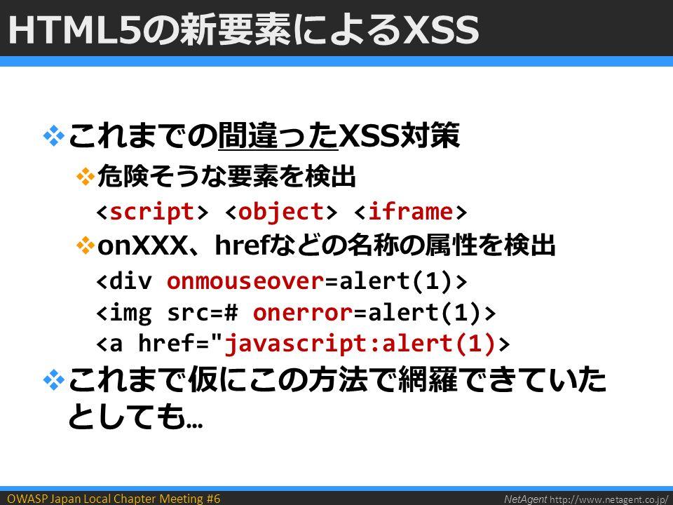 NetAgent http://www.netagent.co.jp/ OWASP Japan Local Chapter Meeting #6 HTML5の新要素によるXSS  これまでの間違ったXSS対策  危険そうな要素を検出  onXXX、hrefなどの名称の属性を検出  これまで仮にこの方法で網羅できていた としても …
