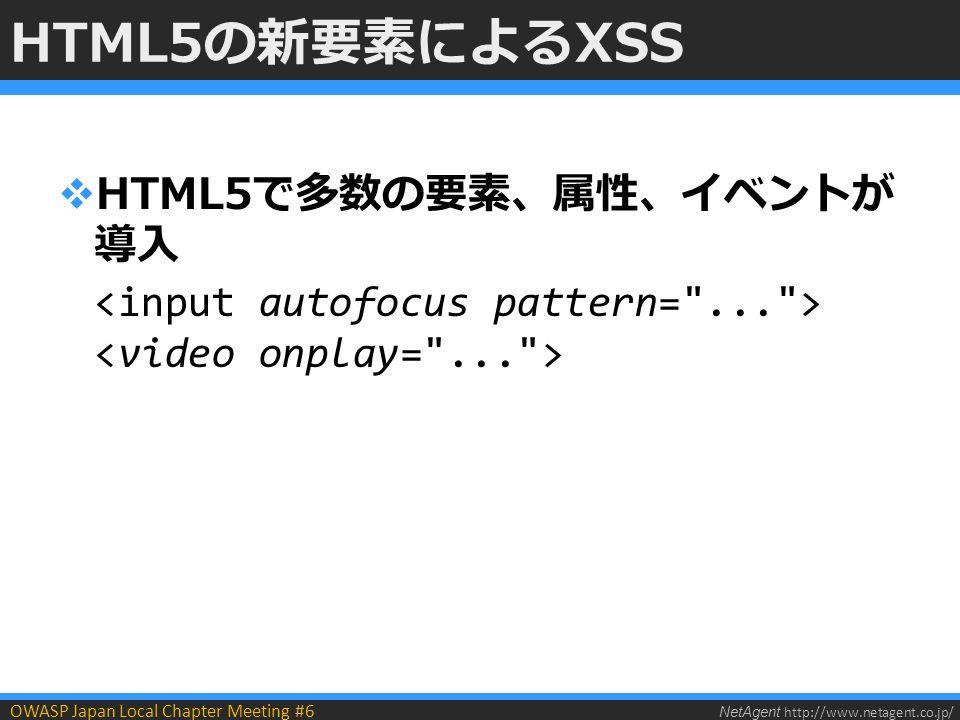 NetAgent http://www.netagent.co.jp/ OWASP Japan Local Chapter Meeting #6 HTML5の新要素によるXSS  HTML5で多数の要素、属性、イベントが 導入