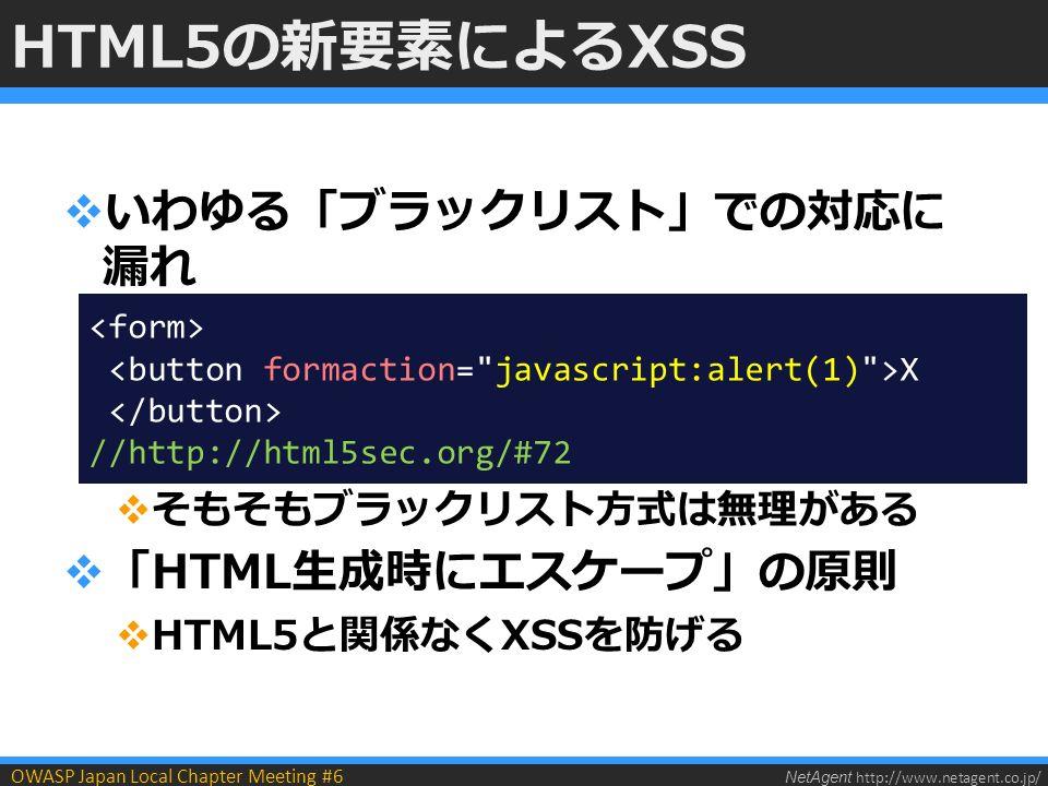 NetAgent http://www.netagent.co.jp/ OWASP Japan Local Chapter Meeting #6 HTML5の新要素によるXSS  いわゆる「ブラックリスト」での対応に 漏れ  そもそもブラックリスト方式は無理がある  「HTML生成時にエスケープ」の原則  HTML5と関係なくXSSを防げる X //http://html5sec.org/#72