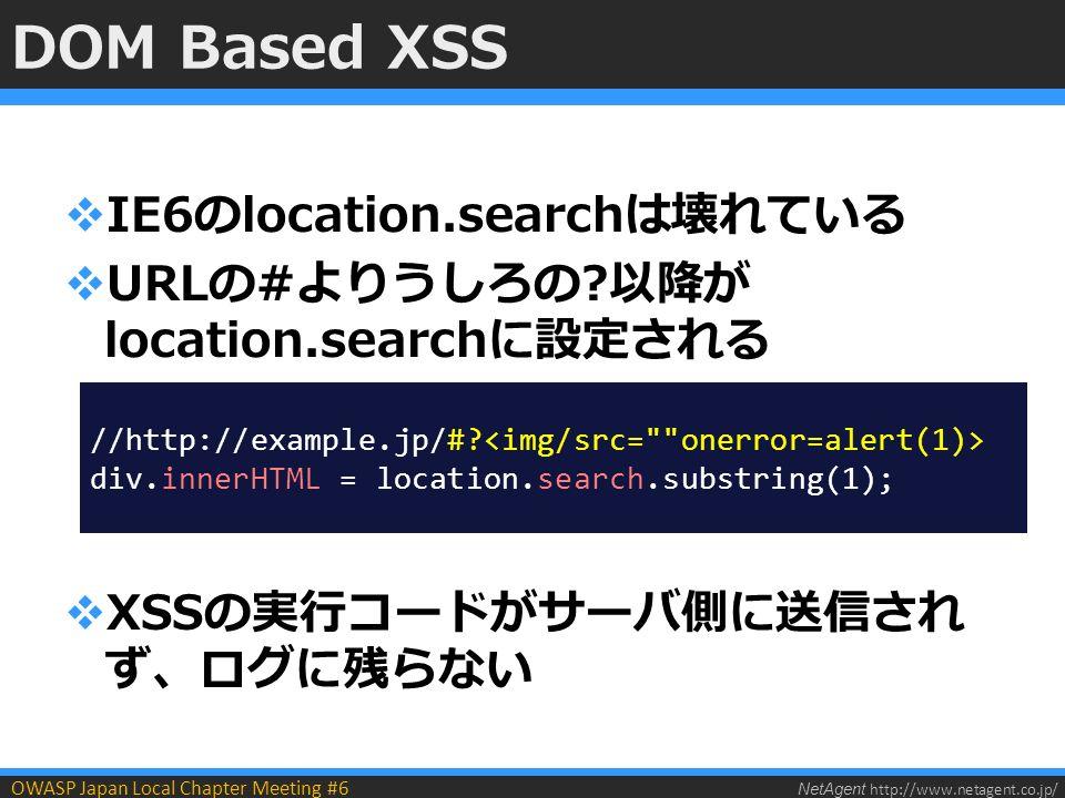 NetAgent http://www.netagent.co.jp/ OWASP Japan Local Chapter Meeting #6 DOM Based XSS  IE6のlocation.searchは壊れている  URLの#よりうしろの 以降が location.searchに設定される  XSSの実行コードがサーバ側に送信され ず、ログに残らない //http://example.jp/#.